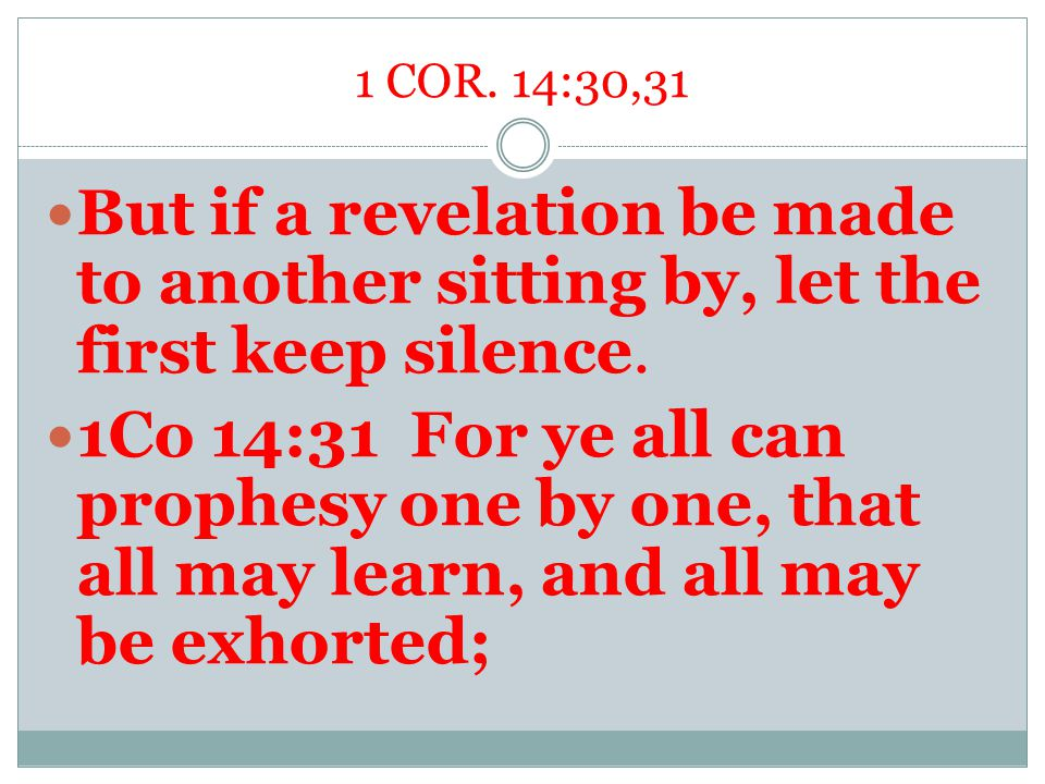 1 COR. 14:30,31 But if a revelation be made to another sitting by, let the first keep silence. 1Co 14:31 For ye all can prophesy one by one, that all