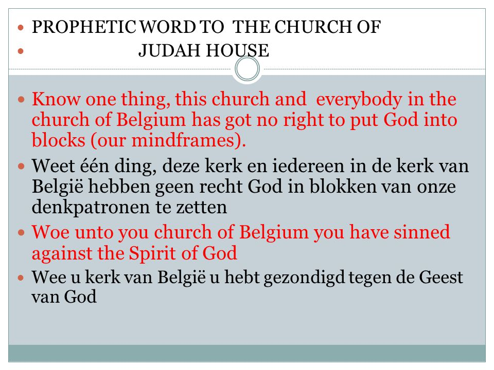PROPHETIC WORD TO THE CHURCH OF JUDAH HOUSE Know one thing, this church and everybody in the church of Belgium has got no right to put God into blocks