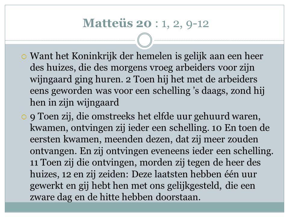 Matteüs 20 : 1, 2, 9-12  Want het Koninkrijk der hemelen is gelijk aan een heer des huizes, die des morgens vroeg arbeiders voor zijn wijngaard ging huren.
