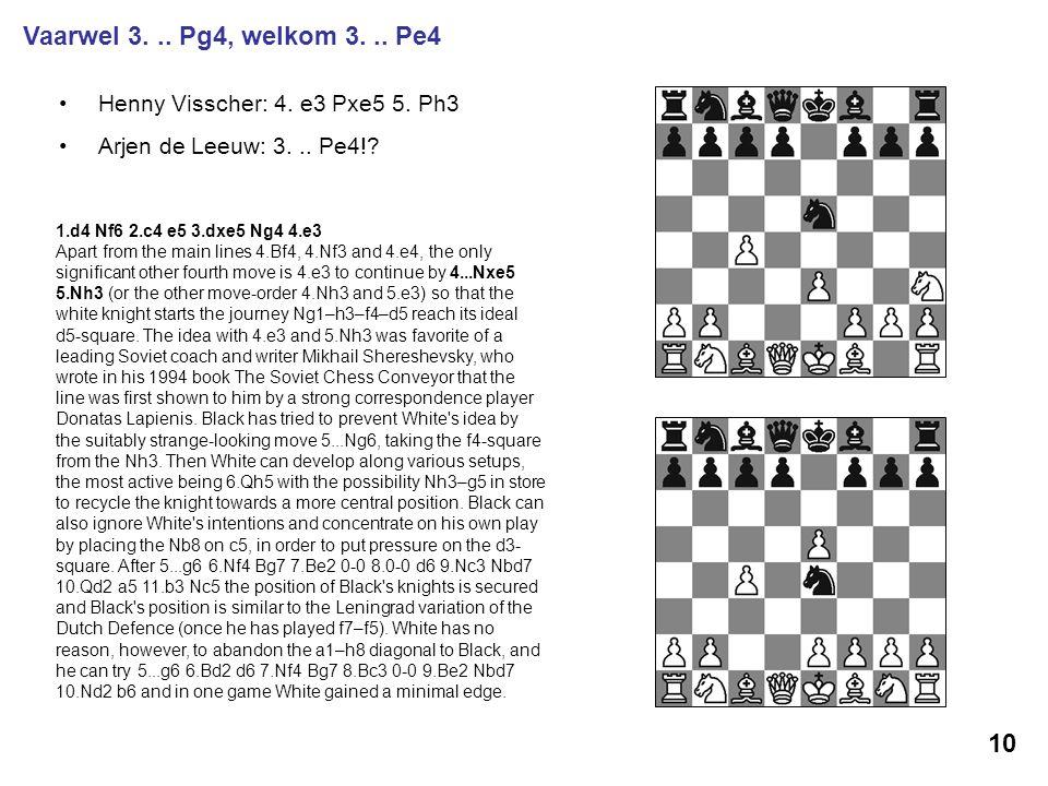 Henny Visscher: 4. e3 Pxe5 5. Ph3 Arjen de Leeuw: 3... Pe4!? 10 Vaarwel 3... Pg4, welkom 3... Pe4 1.d4 Nf6 2.c4 e5 3.dxe5 Ng4 4.e3 Apart from the main