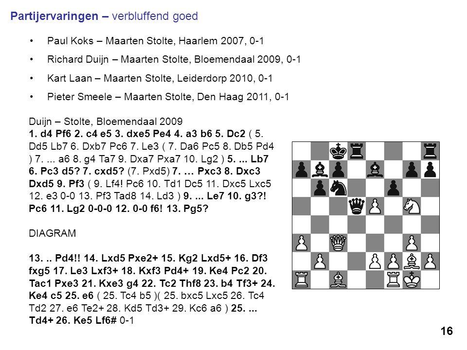 16 Partijervaringen – verbluffend goed Paul Koks – Maarten Stolte, Haarlem 2007, 0-1 Richard Duijn – Maarten Stolte, Bloemendaal 2009, 0-1 Kart Laan –