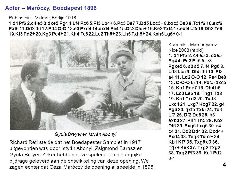 Adler – Maróczy, Boedapest 1896 Gyula Breyer en István Abonyi 4 Richard Réti stelde dat het Boedapester Gambiet in 1917 uitgevonden was door István Ab