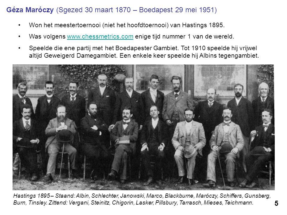 5 Géza Maróczy (Sgezed 30 maart 1870 – Boedapest 29 mei 1951) Won het meestertoernooi (niet het hoofdtoernooi) van Hastings 1895. Was volgens www.ches