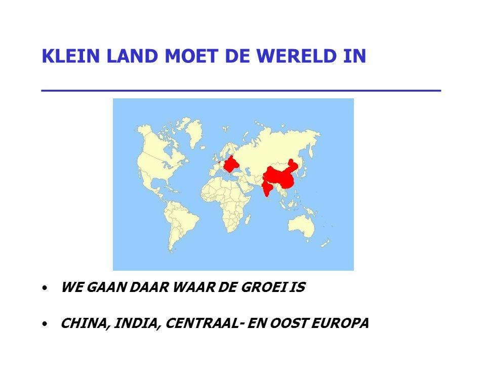 KLEIN LAND MOET DE WERELD IN _________________________________ WE GAAN DAAR WAAR DE GROEI IS CHINA, INDIA, CENTRAAL- EN OOST EUROPA