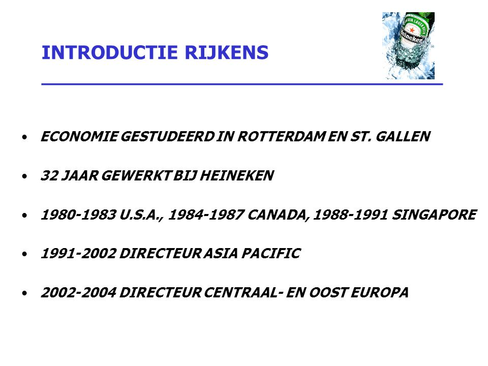 INTRODUCTIE RIJKENS _________________________________ ECONOMIE GESTUDEERD IN ROTTERDAM EN ST. GALLEN 32 JAAR GEWERKT BIJ HEINEKEN 1980-1983 U.S.A., 19