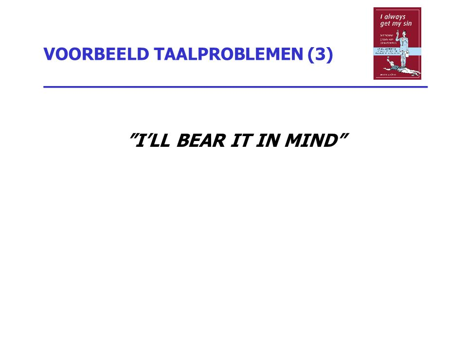 "VOORBEELD TAALPROBLEMEN (3) _________________________________ ""I'LL BEAR IT IN MIND"""