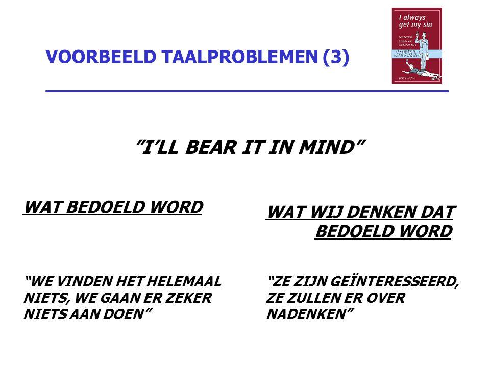 """VOORBEELD TAALPROBLEMEN (3) _________________________________ """"I'LL BEAR IT IN MIND"""" WAT BEDOELD WORD """"WE VINDEN HET HELEMAAL NIETS, WE GAAN ER ZEKER"""