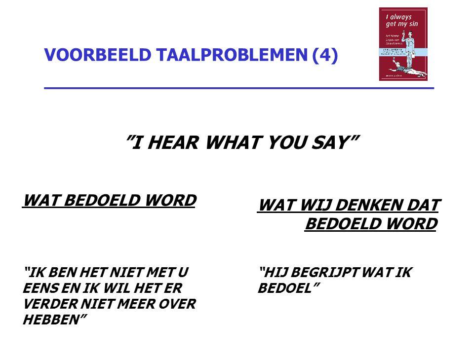 """VOORBEELD TAALPROBLEMEN (4) _________________________________ """"I HEAR WHAT YOU SAY"""" WAT BEDOELD WORD """"IK BEN HET NIET MET U EENS EN IK WIL HET ER VERD"""