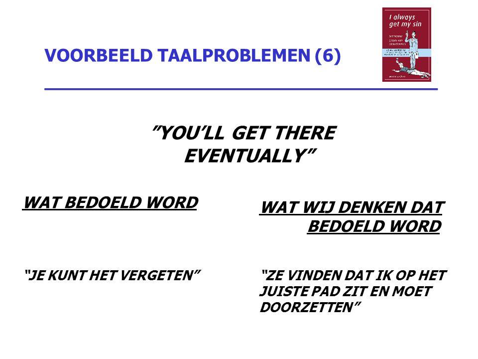 """VOORBEELD TAALPROBLEMEN (6) _________________________________ """"YOU'LL GET THERE EVENTUALLY"""" WAT BEDOELD WORD """"JE KUNT HET VERGETEN"""" WAT WIJ DENKEN DAT"""