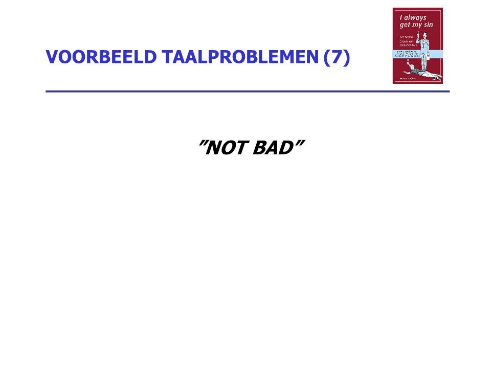 """VOORBEELD TAALPROBLEMEN (7) _________________________________ """"NOT BAD"""""""