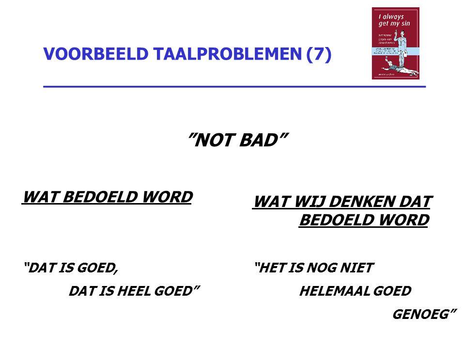 """VOORBEELD TAALPROBLEMEN (7) _________________________________ """"NOT BAD"""" WAT BEDOELD WORD """"DAT IS GOED, DAT IS HEEL GOED"""" WAT WIJ DENKEN DAT BEDOELD WO"""