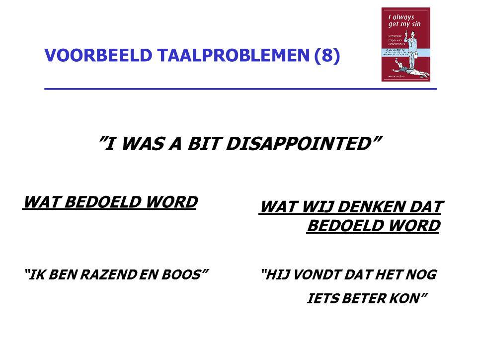 """VOORBEELD TAALPROBLEMEN (8) _________________________________ """"I WAS A BIT DISAPPOINTED"""" WAT BEDOELD WORD """"IK BEN RAZEND EN BOOS"""" WAT WIJ DENKEN DAT B"""