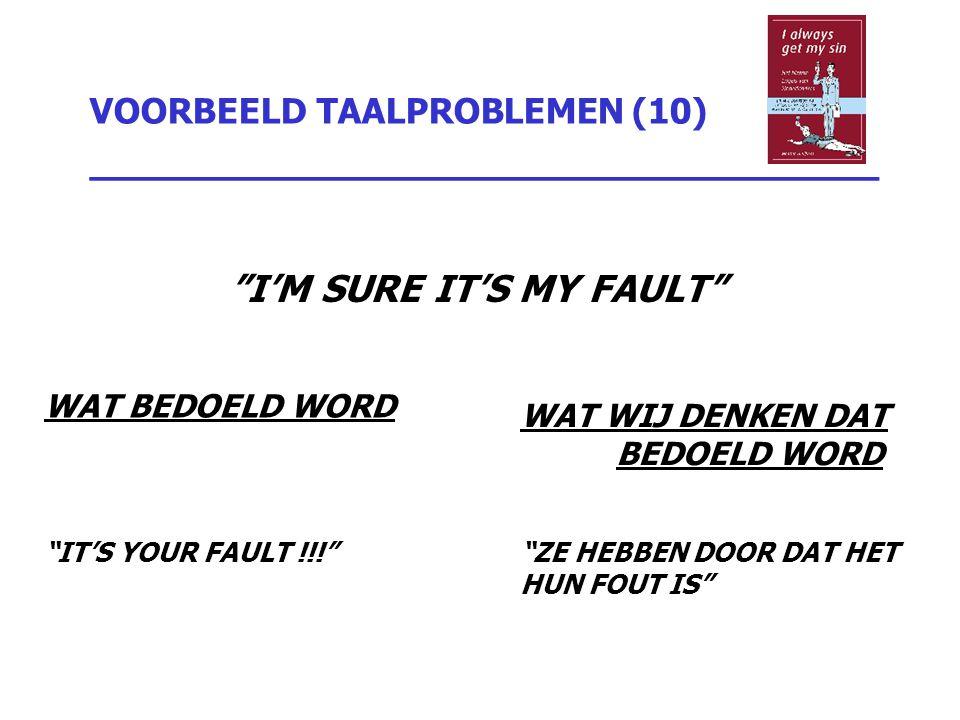 """VOORBEELD TAALPROBLEMEN (10) _________________________________ """"I'M SURE IT'S MY FAULT"""" WAT BEDOELD WORD """"IT'S YOUR FAULT !!!"""" WAT WIJ DENKEN DAT BEDO"""