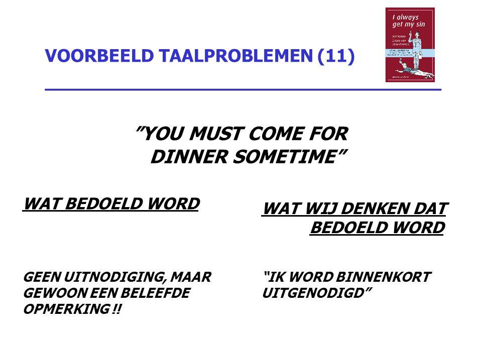 """VOORBEELD TAALPROBLEMEN (11) _________________________________ """"YOU MUST COME FOR DINNER SOMETIME"""" WAT BEDOELD WORD GEEN UITNODIGING, MAAR GEWOON EEN"""