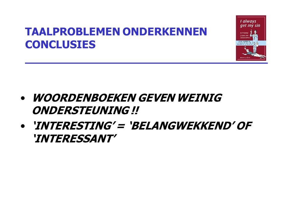 TAALPROBLEMEN ONDERKENNEN CONCLUSIES _________________________________ WOORDENBOEKEN GEVEN WEINIG ONDERSTEUNING !! 'INTERESTING' = 'BELANGWEKKEND' OF