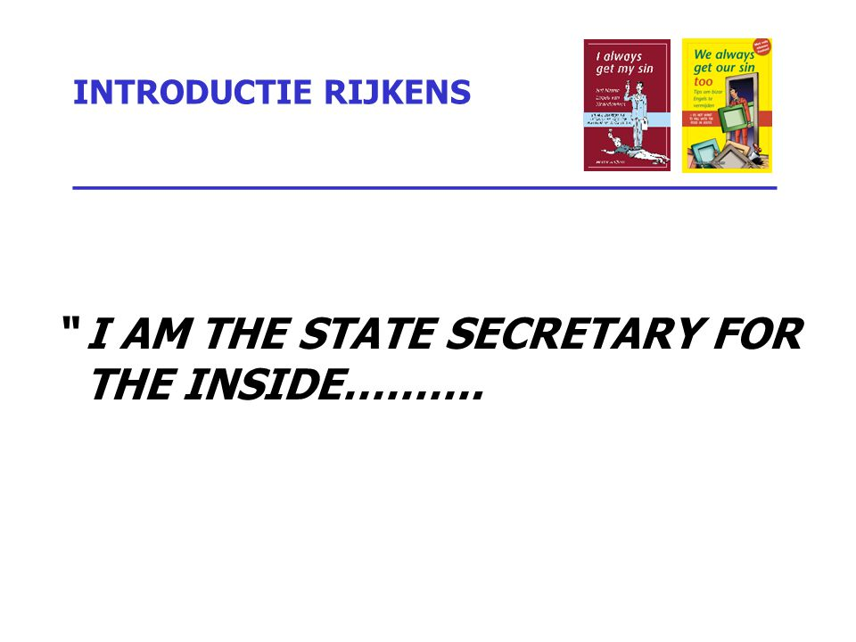 INTRODUCTIE RIJKENS _________________________________ I AM THE STATE SECRETARY FOR THE INSIDE……….