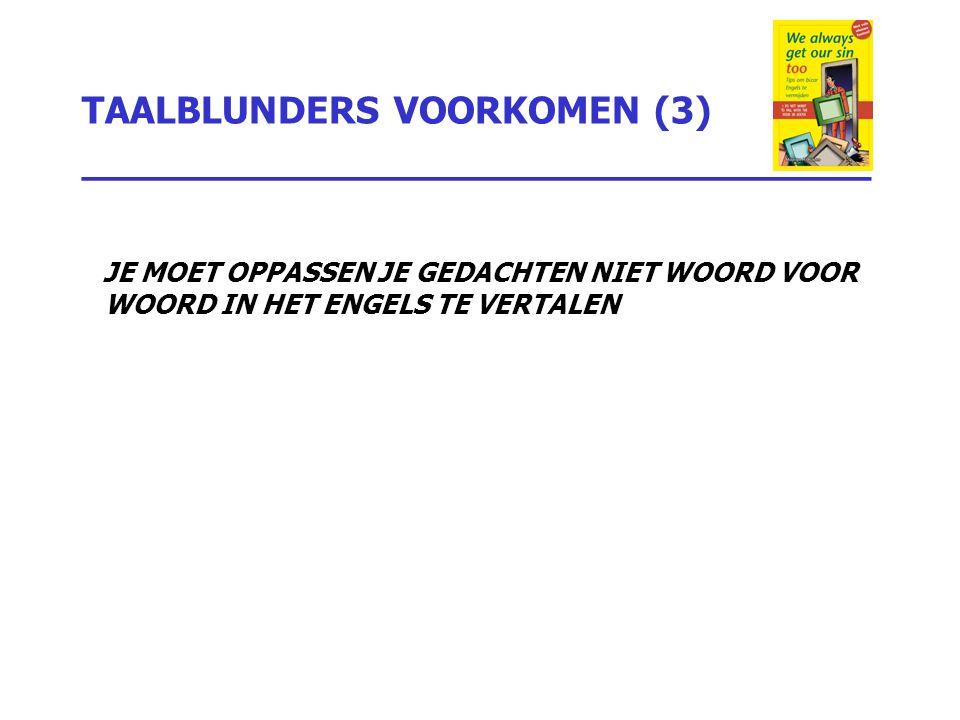 TAALBLUNDERS VOORKOMEN (3) _________________________________ JE MOET OPPASSEN JE GEDACHTEN NIET WOORD VOOR WOORD IN HET ENGELS TE VERTALEN
