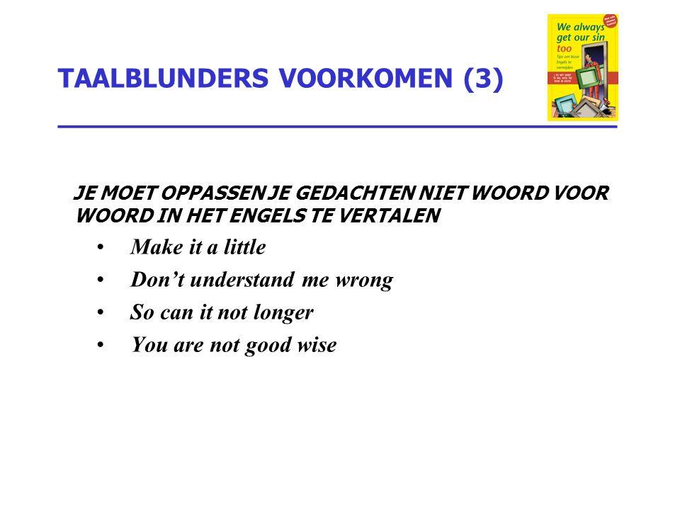 TAALBLUNDERS VOORKOMEN (3) _________________________________ JE MOET OPPASSEN JE GEDACHTEN NIET WOORD VOOR WOORD IN HET ENGELS TE VERTALEN Make it a l
