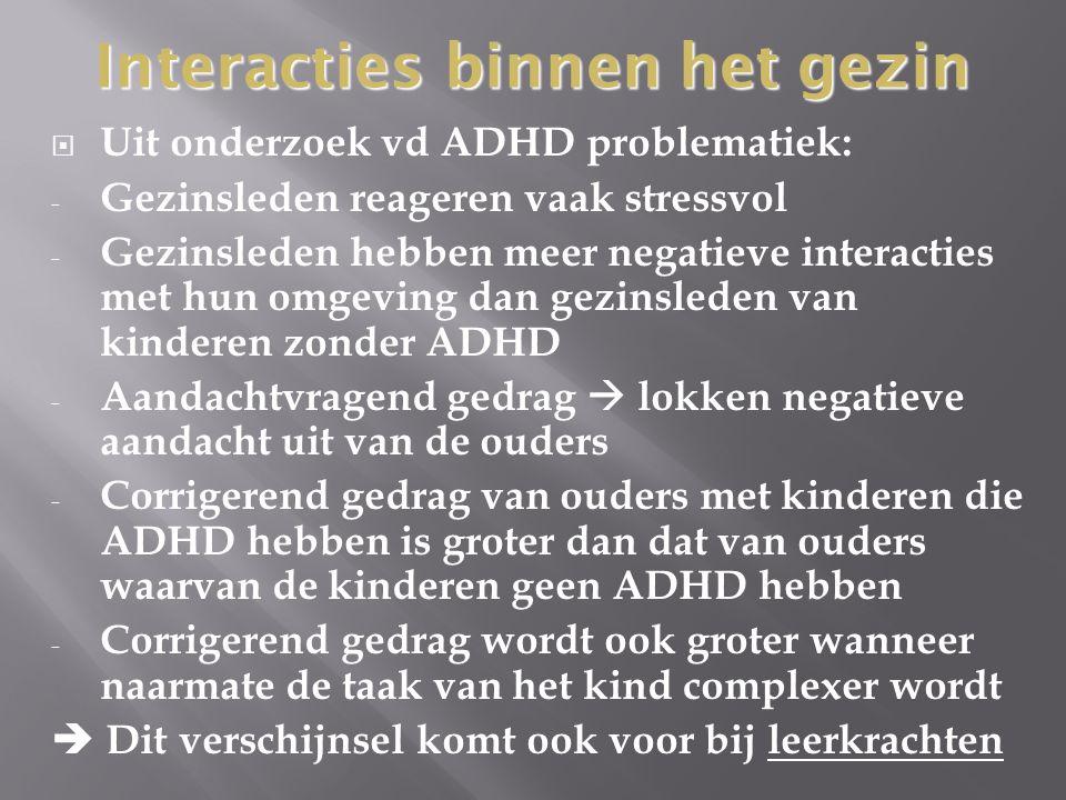  Uit onderzoek vd ADHD problematiek: - Gezinsleden reageren vaak stressvol - Gezinsleden hebben meer negatieve interacties met hun omgeving dan gezin