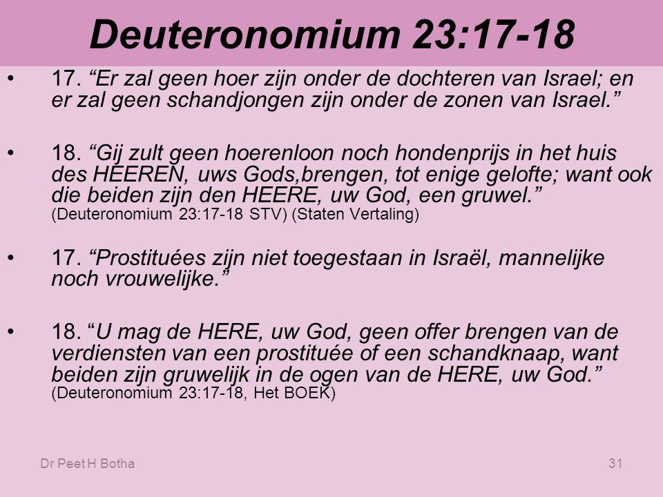 Dr Peet H Botha30 Deuteronomium 23:17 Er zal geen hoer zijn onder de dochteren van Israel; en er zal geen schandjongen zijn onder de zonen van Israel. (Deuteronomium 23:17 STV) (Staten Vertaling) Prostituées zijn niet toegestaan in Israël, mannelijke noch vrouwelijke.