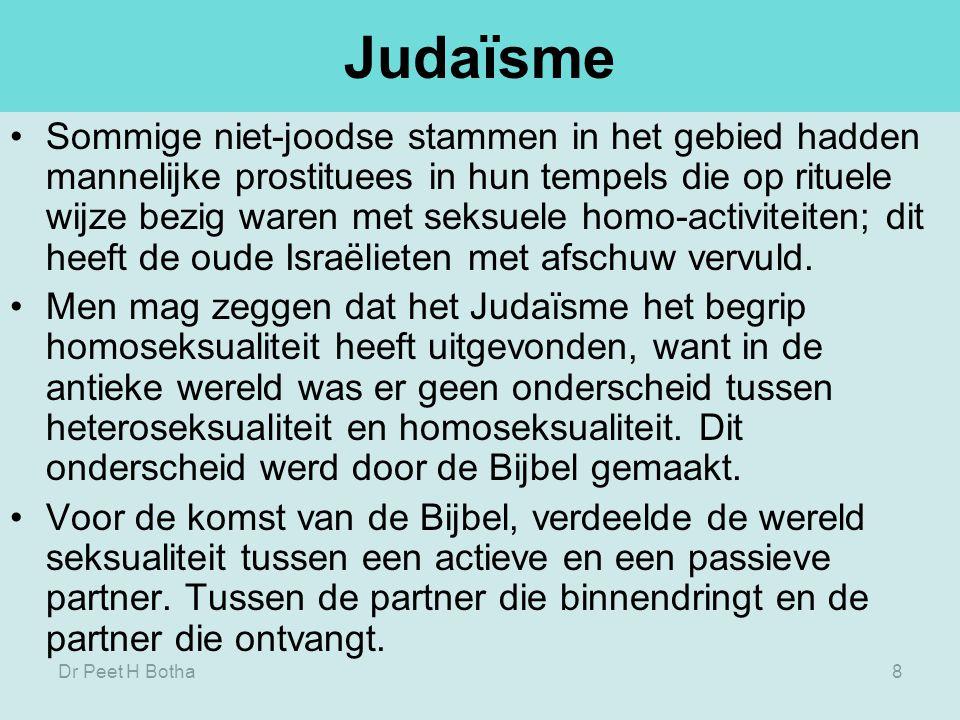 Dr Peet H Botha8 Judaïsme Sommige niet-joodse stammen in het gebied hadden mannelijke prostituees in hun tempels die op rituele wijze bezig waren met seksuele homo-activiteiten; dit heeft de oude Israëlieten met afschuw vervuld.