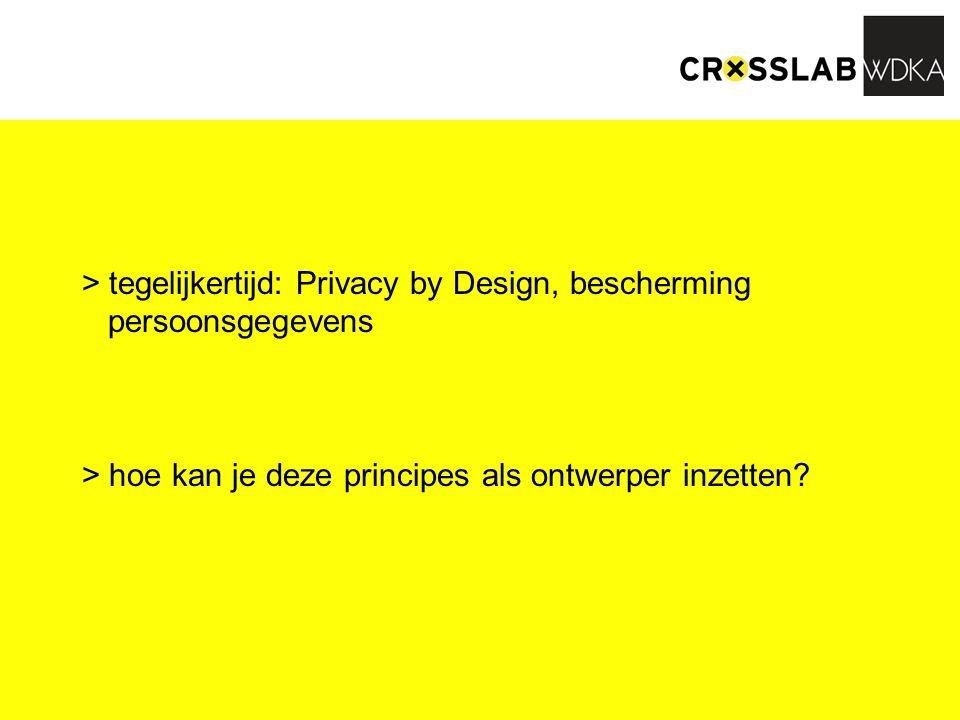 > tegelijkertijd: Privacy by Design, bescherming persoonsgegevens > hoe kan je deze principes als ontwerper inzetten