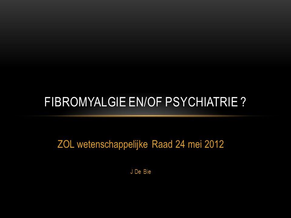 ZOL wetenschappelijke Raad 24 mei 2012 J De Bie FIBROMYALGIE EN/OF PSYCHIATRIE ?