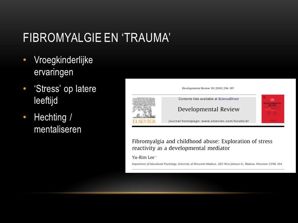 FIBROMYALGIE EN 'TRAUMA' Vroegkinderlijke ervaringen 'Stress' op latere leeftijd Hechting / mentaliseren