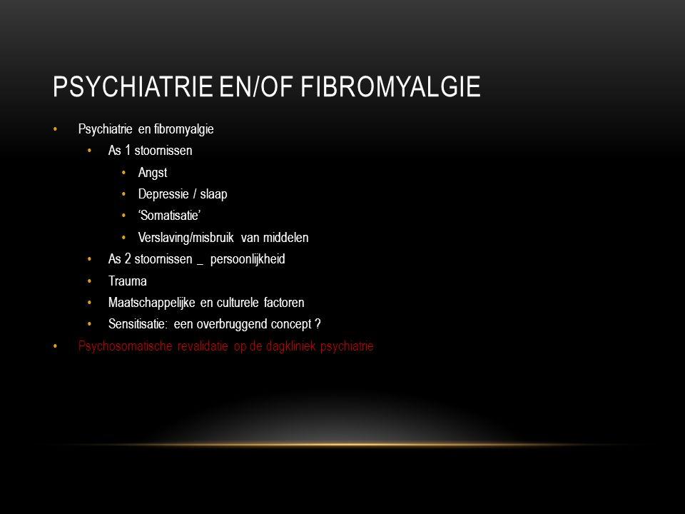 PSYCHIATRIE EN/OF FIBROMYALGIE Psychiatrie en fibromyalgie As 1 stoornissen Angst Depressie / slaap 'Somatisatie' Verslaving/misbruik van middelen As