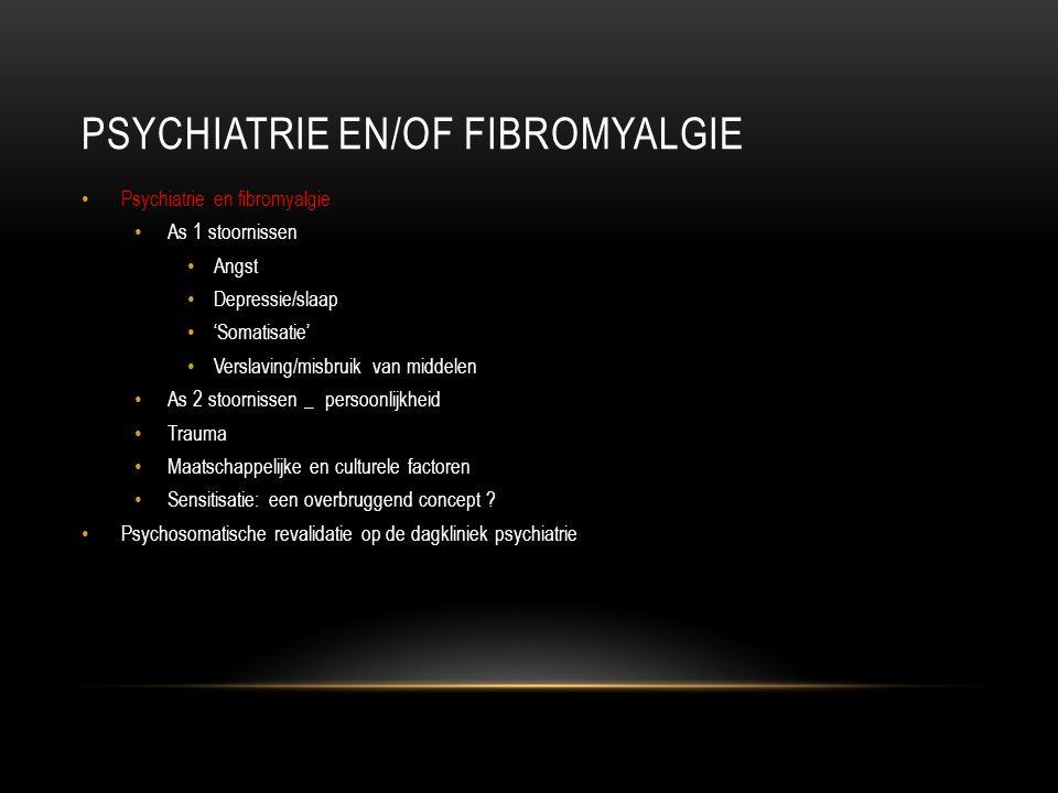 PSYCHIATRIE EN/OF FIBROMYALGIE Psychiatrie en fibromyalgie As 1 stoornissen Angst Depressie/slaap 'Somatisatie' Verslaving/misbruik van middelen As 2