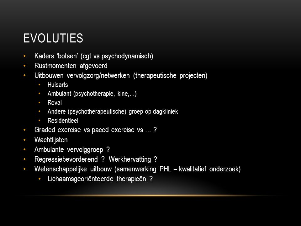 EVOLUTIES Kaders 'botsen' (cgt vs psychodynamisch) Rustmomenten afgevoerd Uitbouwen vervolgzorg/netwerken (therapeutische projecten) Huisarts Ambulant