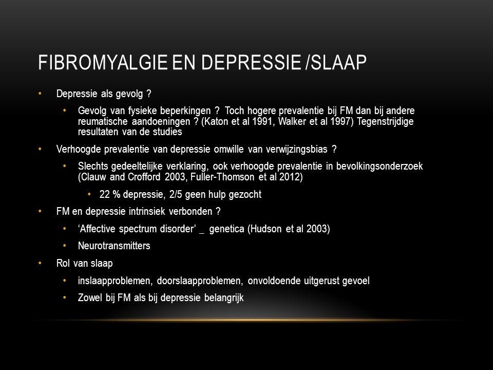 FIBROMYALGIE EN DEPRESSIE /SLAAP Depressie als gevolg ? Gevolg van fysieke beperkingen ? Toch hogere prevalentie bij FM dan bij andere reumatische aan