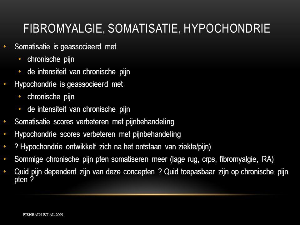 FIBROMYALGIE, SOMATISATIE, HYPOCHONDRIE FISHBAIN ET AL 2009 Somatisatie is geassocieerd met chronische pijn de intensiteit van chronische pijn Hypocho