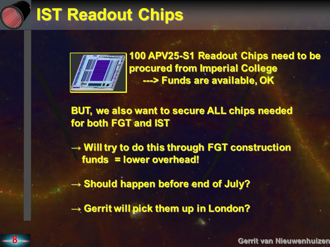 8 IST Readout Chips Gerrit van Nieuwenhuizen 100 APV25-S1 Readout Chips need to be procured from Imperial College ---> Funds are available, OK ---> Funds are available, OK BUT, we also want to secure ALL chips needed for both FGT and IST → Will try to do this through FGT construction funds = lower overhead.