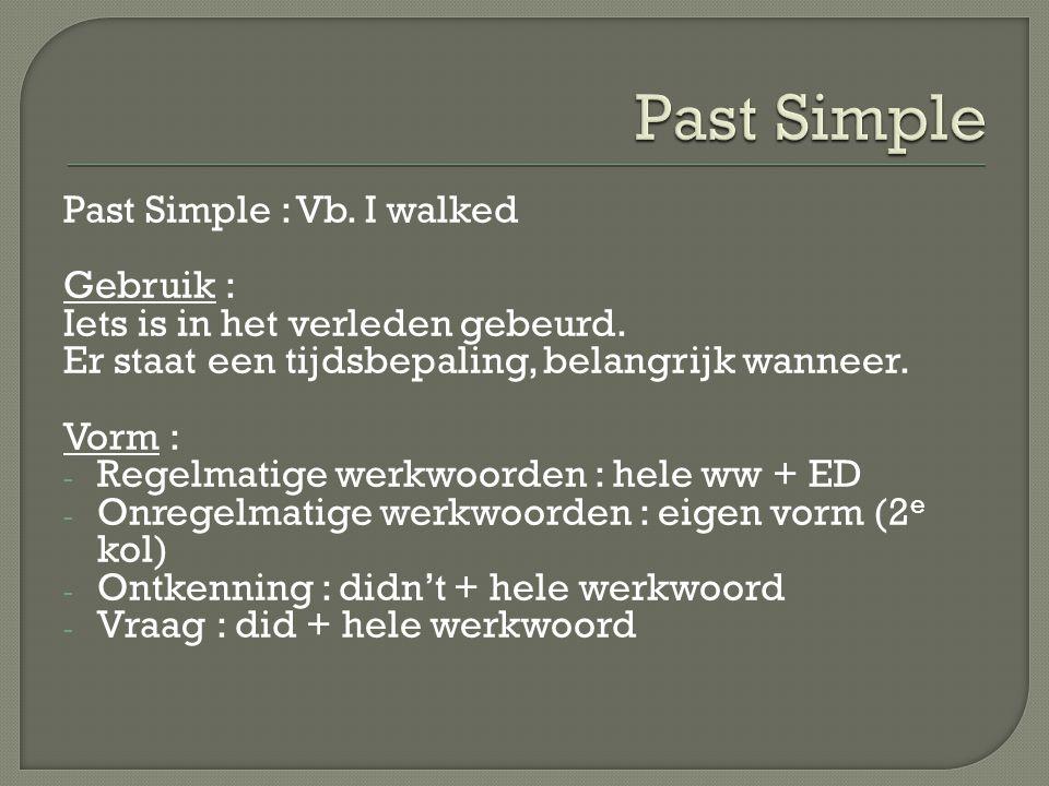 Past Simple : Vb. I walked Gebruik : Iets is in het verleden gebeurd. Er staat een tijdsbepaling, belangrijk wanneer. Vorm : - Regelmatige werkwoorden