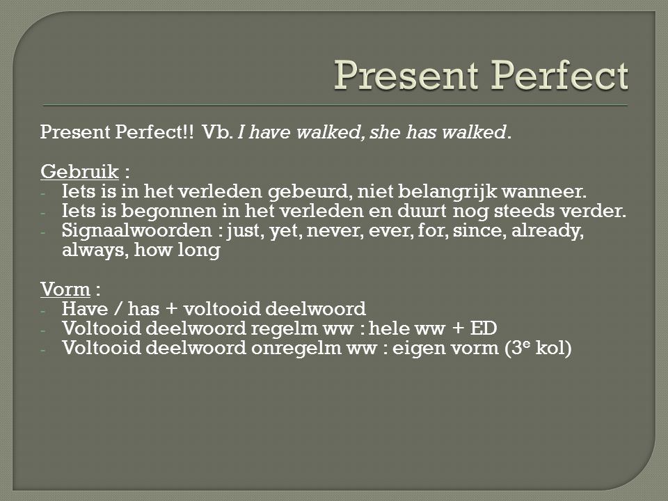 Present Perfect!! Vb. I have walked, she has walked. Gebruik : - Iets is in het verleden gebeurd, niet belangrijk wanneer. - Iets is begonnen in het v