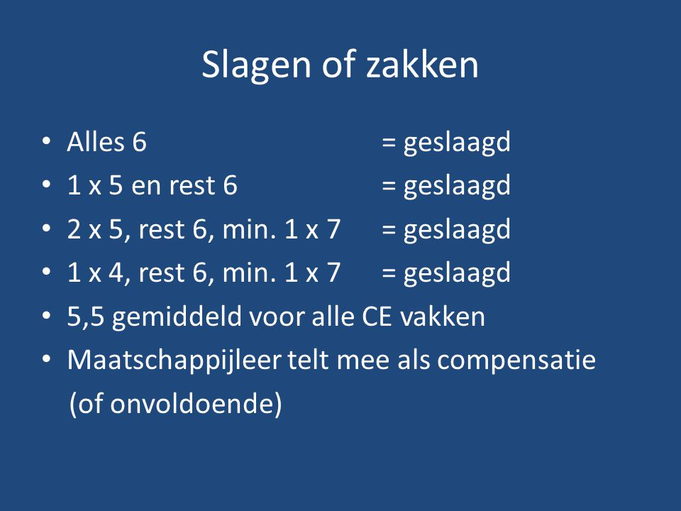 Slagen of zakken Alles 6 = geslaagd 1 x 5 en rest 6 = geslaagd 2 x 5, rest 6, min. 1 x 7 = geslaagd 1 x 4, rest 6, min. 1 x 7 = geslaagd 5,5 gemiddeld