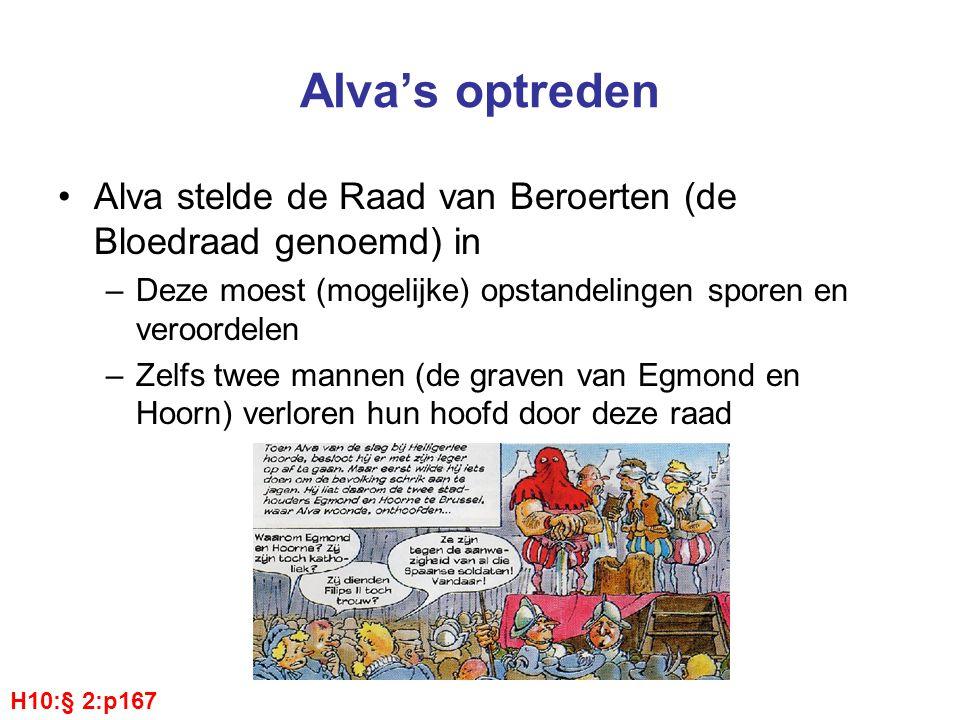 Alva's optreden Alva stelde de Raad van Beroerten (de Bloedraad genoemd) in –Deze moest (mogelijke) opstandelingen sporen en veroordelen –Zelfs twee mannen (de graven van Egmond en Hoorn) verloren hun hoofd door deze raad H10:§ 2:p167