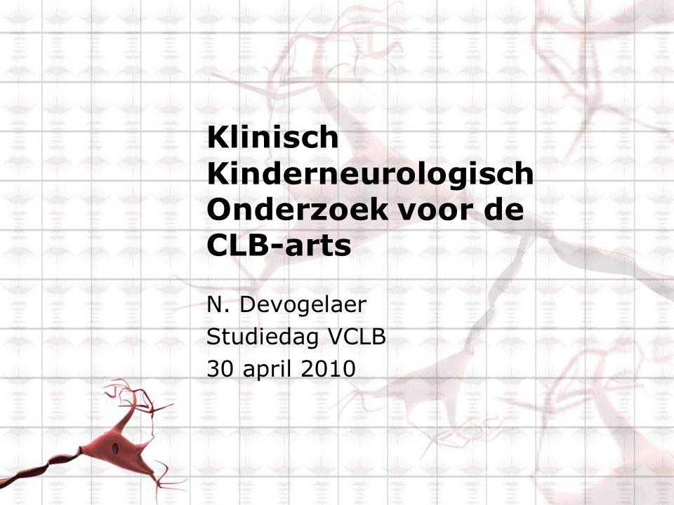 Klinisch Kinderneurologisch Onderzoek voor de CLB-arts N. Devogelaer Studiedag VCLB 30 april 2010