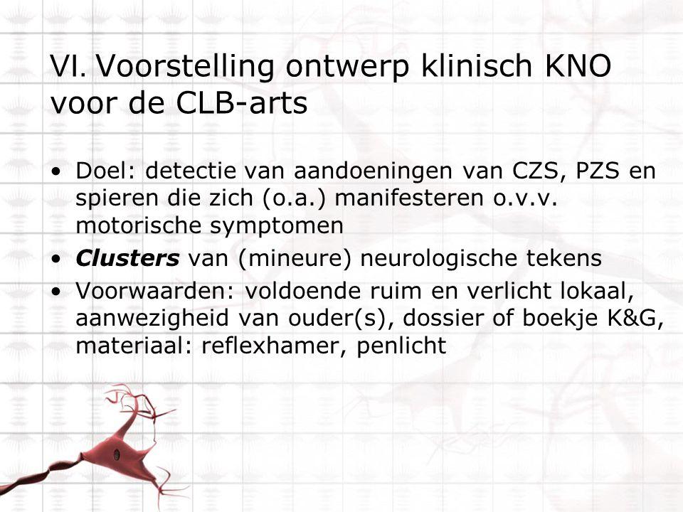 VI. Voorstelling ontwerp klinisch KNO voor de CLB-arts Doel: detectie van aandoeningen van CZS, PZS en spieren die zich (o.a.) manifesteren o.v.v. mot