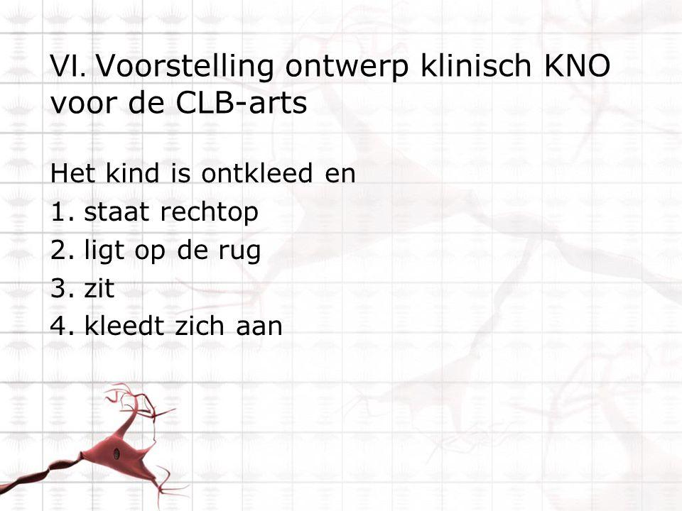 VI. Voorstelling ontwerp klinisch KNO voor de CLB-arts Het kind is ontkleed en 1.staat rechtop 2.ligt op de rug 3.zit 4.kleedt zich aan