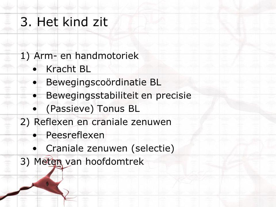 3. Het kind zit 1)Arm- en handmotoriek Kracht BL Bewegingscoördinatie BL Bewegingsstabiliteit en precisie (Passieve) Tonus BL 2)Reflexen en craniale z
