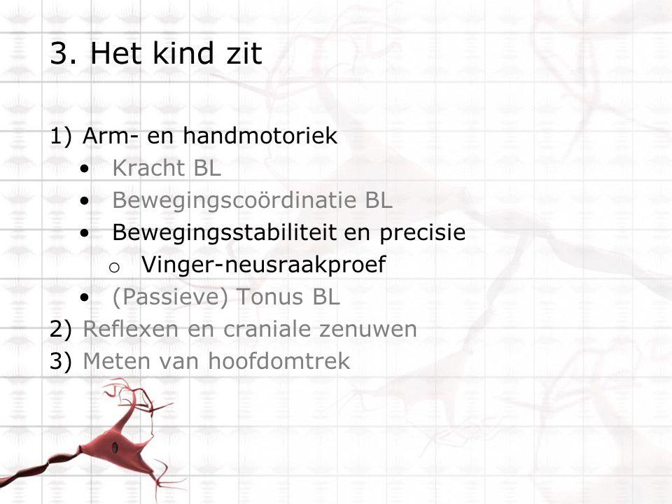 3. Het kind zit 1)Arm- en handmotoriek Kracht BL Bewegingscoördinatie BL Bewegingsstabiliteit en precisie o Vinger-neusraakproef (Passieve) Tonus BL 2