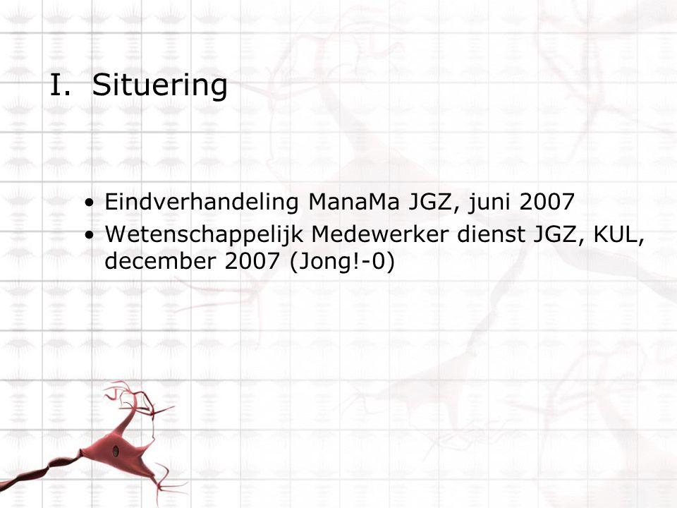 I.Situering Eindverhandeling ManaMa JGZ, juni 2007 Wetenschappelijk Medewerker dienst JGZ, KUL, december 2007 (Jong!-0)