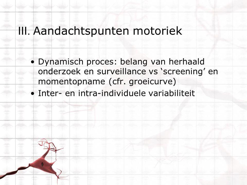 III. Aandachtspunten motoriek Dynamisch proces: belang van herhaald onderzoek en surveillance vs 'screening' en momentopname (cfr. groeicurve) Inter-