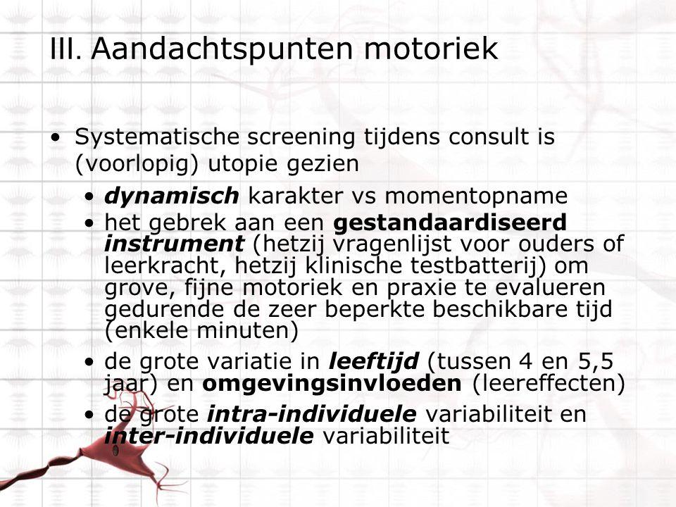 III. Aandachtspunten motoriek Systematische screening tijdens consult is (voorlopig) utopie gezien dynamisch karakter vs momentopname het gebrek aan e