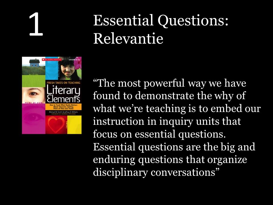 Essential Questions: Relevantie The most powerful way we have found to demonstrate the why of what we're teaching is to embed our instruction in inquiry units that focus on essential questions.