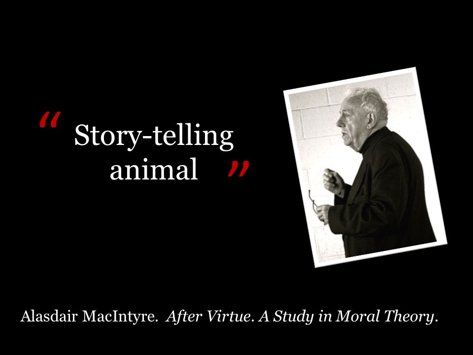 Alasdair MacIntyre. After Virtue. A Study in Moral Theory. Story-telling animal