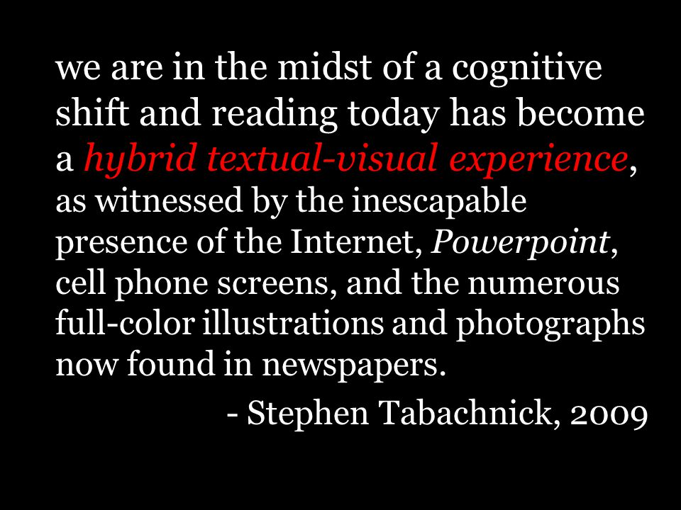 we are in the midst of a cognitive shift and reading today has become a hybrid textual-visual experience, as witnessed by the inescapable presence of the Internet, Powerpoint, cell phone screens, and the numerous full-color illustrations and photographs now found in newspapers.