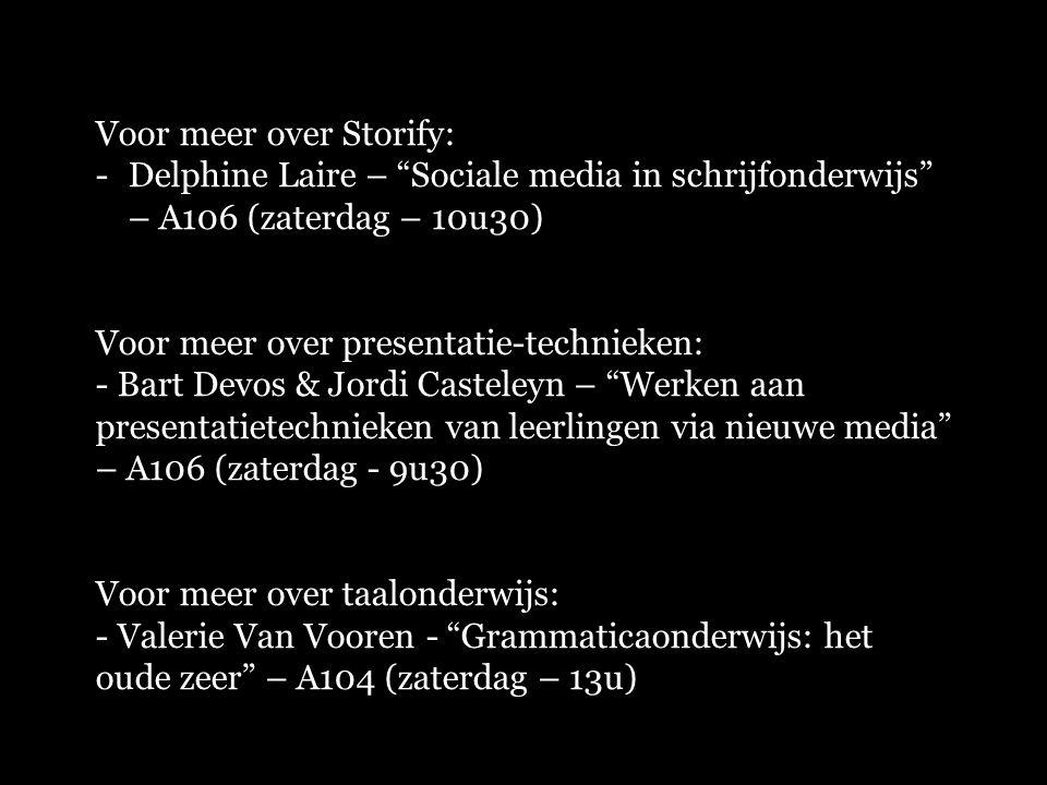 """Voor meer over Storify: -Delphine Laire – """"Sociale media in schrijfonderwijs"""" – A106 (zaterdag – 10u30) Voor meer over presentatie-technieken: - Bart"""